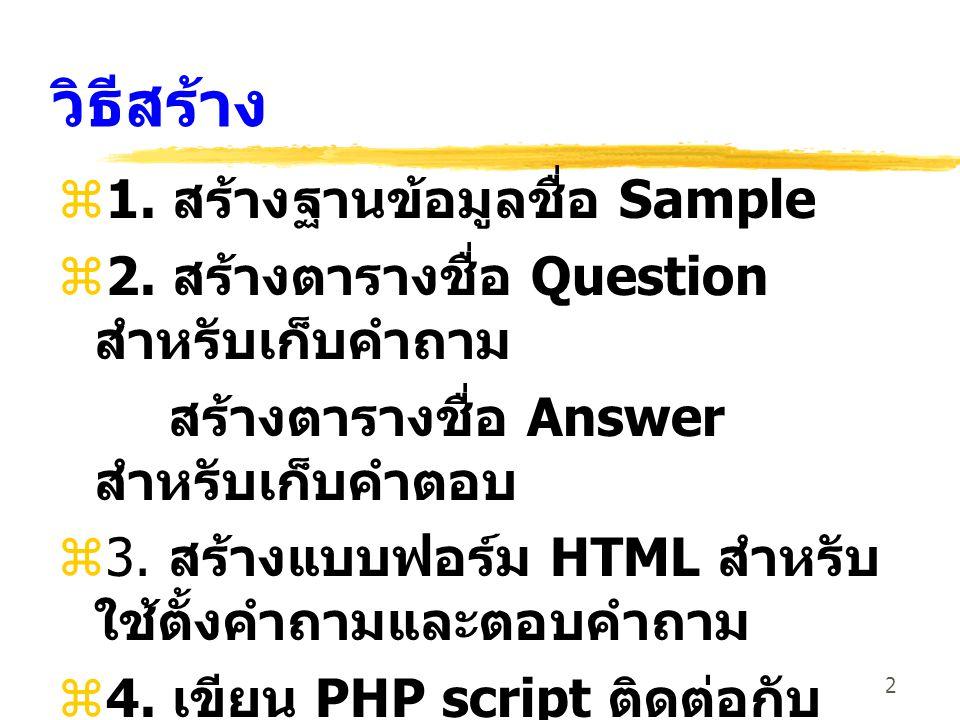 2 วิธีสร้าง  1. สร้างฐานข้อมูลชื่อ Sample  2. สร้างตารางชื่อ Question สำหรับเก็บคำถาม สร้างตารางชื่อ Answer สำหรับเก็บคำตอบ  3. สร้างแบบฟอร์ม HTML