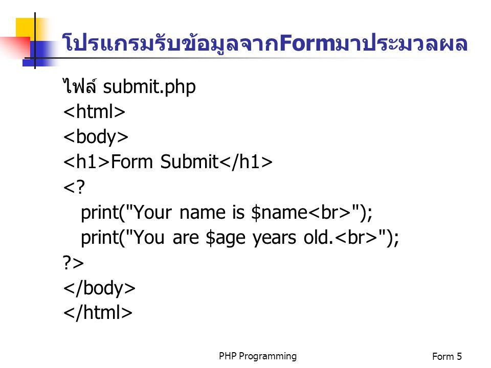 PHP ProgrammingForm 5 โปรแกรมรับข้อมูลจากFormมาประมวลผล ไฟล์ submit.php Form Submit <? print(
