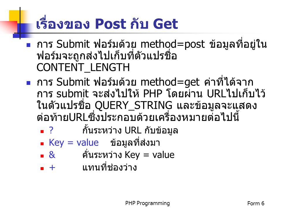 PHP ProgrammingForm 6 เรื่องของ Post กับ Get การ Submit ฟอร์มด้วย method=post ข้อมูลที่อยู่ใน ฟอร์มจะถูกส่งไปเก็บที่ตัวแปรชื่อ CONTENT_LENGTH การ Subm
