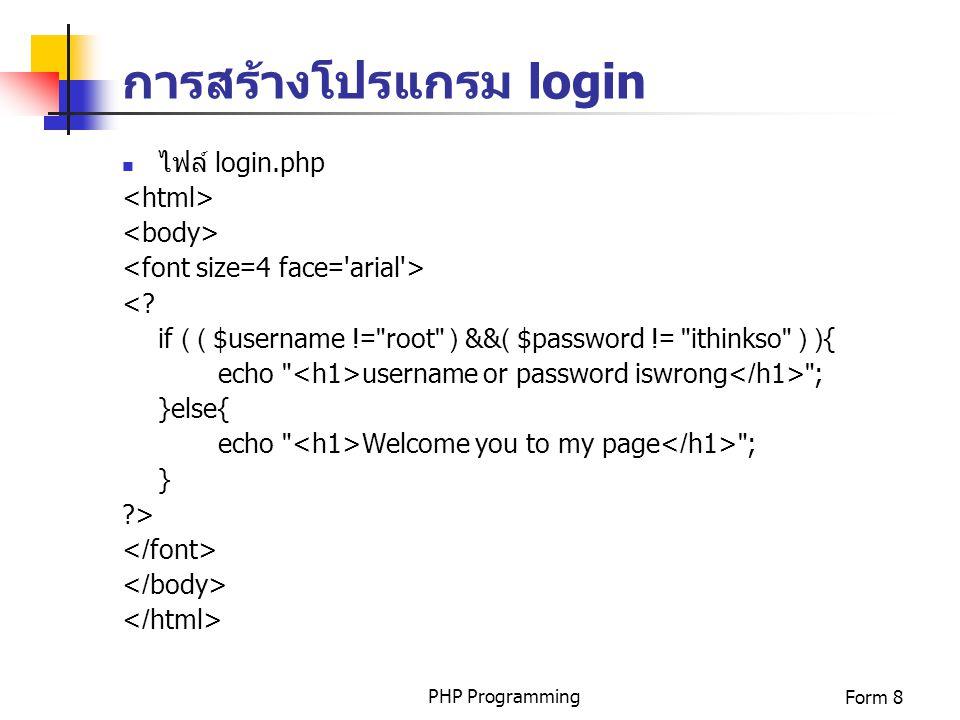 PHP ProgrammingForm 8 การสร้างโปรแกรม login ไฟล์ login.php <? if ( ( $username !=