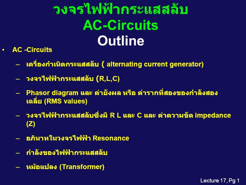 Lecture 17, Pg 1 วงจรไฟฟ้ากระแสสลับ AC-Circuits Outline AC -Circuits – เครื่องกำเนิดกระแสสลับ ( alternating current generator) – วงจรไฟฟ้ากระแสสลับ (R,L,C) –Phasor diagram และ ค่ายังผล หรือ ค่ารากที่สองของกำลังสอง เฉลี่ย (RMS values) – วงจรไฟฟ้ากระแสสลับซึ่งมี R L และ C และ ค่าความขัด impedance (Z) – อภินาทในวงจรไฟฟ้า Resonance – กำลังของไฟฟ้ากระแสสลับ – หม้อแปลง (Transformer)