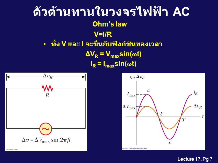 Lecture 17, Pg 27 Resonance ในวงจรไฟฟ้า Resonance บอกถึง ปรากฏการณ์ที่มีการเสริม กันหรือแม้แต่ขัดกันที่มีผล มากที่สุดสำหรับสภาวะ หนึ่งๆ เมื่อเทียบกับสภาวะ ข้างเคียง สำหรับการต่อ RLC แบบ อนุกรม XLXL XcXc R I ขณะที่เกิด resonance นั้น Z จะมีค่าน้อยสุด I จะมีค่ามากที่สุด ความถี่ resonance