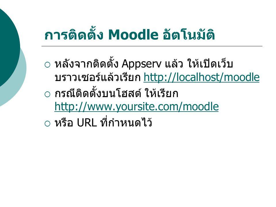 การติดตั้ง Moodle อัตโนมัติ  หลังจากติดตั้ง Appserv แล้ว ให้เปิดเว็บ บราวเซอร์แล้วเรียก http://localhost/moodlehttp://localhost/moodle  กรณีติดตั้งบนโฮสต์ ให้เรียก http://www.yoursite.com/moodle http://www.yoursite.com/moodle  หรือ URL ที่กำหนดไว้