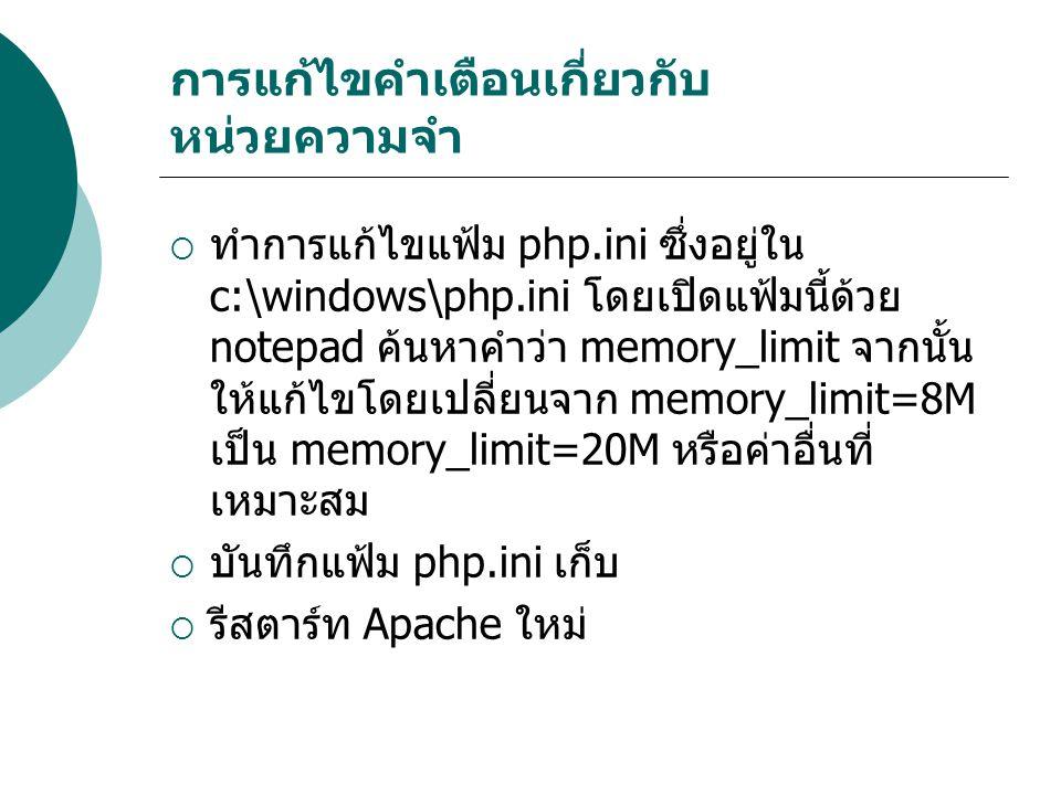 การแก้ไขคำเตือนเกี่ยวกับ หน่วยความจำ  ทำการแก้ไขแฟ้ม php.ini ซึ่งอยู่ใน c:\windows\php.ini โดยเปิดแฟ้มนี้ด้วย notepad ค้นหาคำว่า memory_limit จากนั้น ให้แก้ไขโดยเปลี่ยนจาก memory_limit=8M เป็น memory_limit=20M หรือค่าอื่นที่ เหมาะสม  บันทึกแฟ้ม php.ini เก็บ  รีสตาร์ท Apache ใหม่
