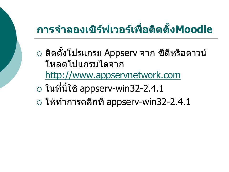 การจำลองเซิร์ฟเวอร์เพื่อติดตั้งMoodle  ติดตั้งโปรแกรม Appserv จาก ซีดีหรือดาวน์ โหลดโปแกรมไดจาก http://www.appservnetwork.com http://www.appservnetwork.com  ในที่นี้ใช้ appserv-win32-2.4.1  ให้ทำการคลิกที่ appserv-win32-2.4.1