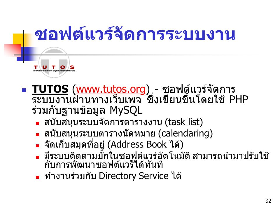 32 ซอฟต์แวร์จัดการระบบงาน TUTOS (www.tutos.org) - ซอฟต์แวร์จัดการ ระบบงานผ่านทางเว็บเพจ ซึ่งเขียนขึ้นโดยใช้ PHP ร่วมกับฐานข้อมูล MySQLwww.tutos.org สน