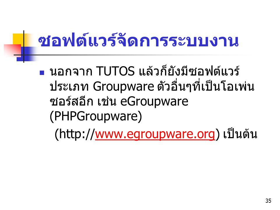 35 ซอฟต์แวร์จัดการระบบงาน นอกจาก TUTOS แล้วก็ยังมีซอฟต์แวร์ ประเภท Groupware ตัวอื่นๆที่เป็นโอเพ่น ซอร์สอีก เช่น eGroupware (PHPGroupware) (http://www