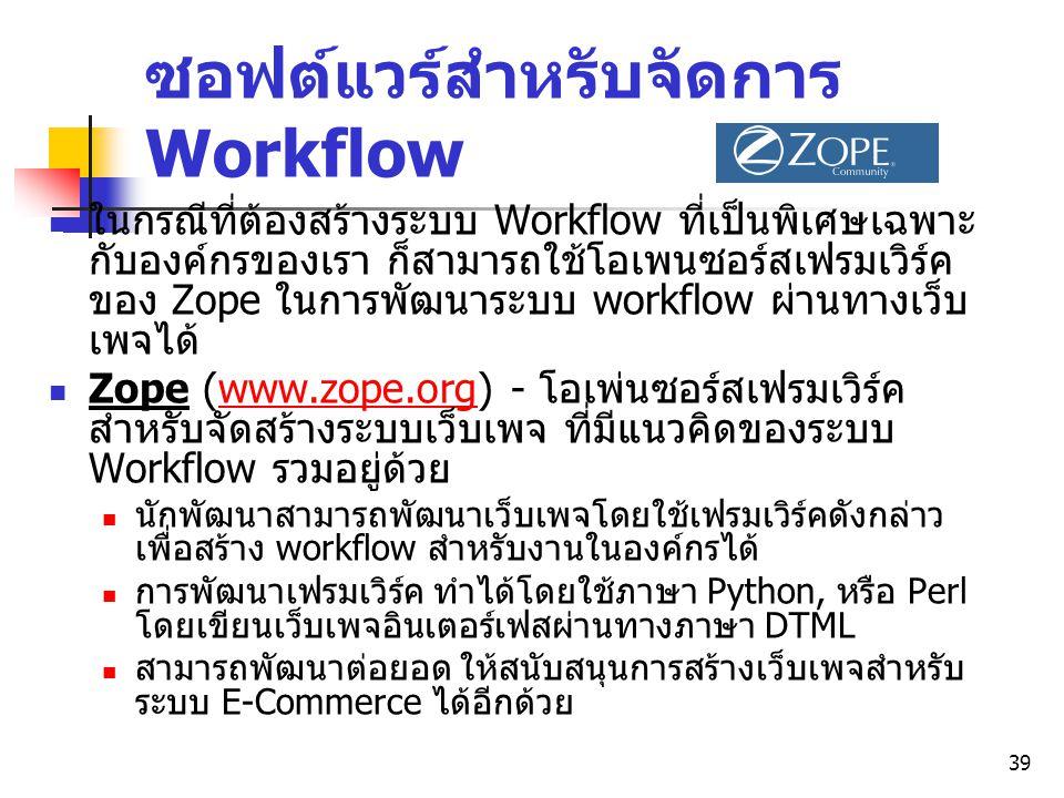 39 ซอฟต์แวร์สำหรับจัดการ Workflow ในกรณีที่ต้องสร้างระบบ Workflow ที่เป็นพิเศษเฉพาะ กับองค์กรของเรา ก็สามารถใช้โอเพนซอร์สเฟรมเวิร์ค ของ Zope ในการพัฒน