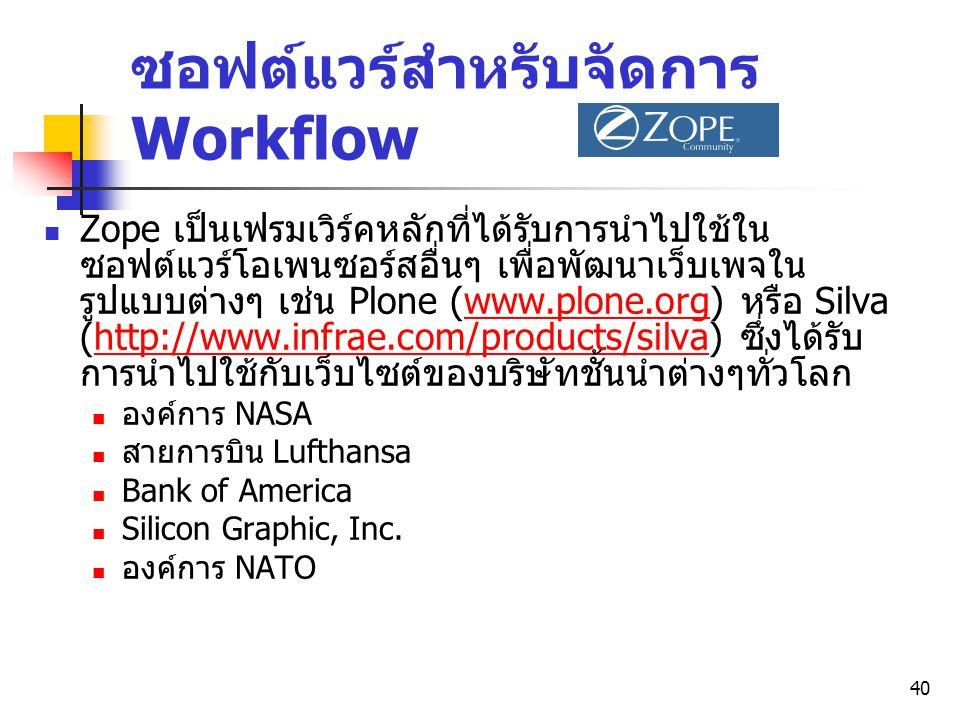 40 ซอฟต์แวร์สำหรับจัดการ Workflow Zope เป็นเฟรมเวิร์คหลักที่ได้รับการนำไปใช้ใน ซอฟต์แวร์โอเพนซอร์สอื่นๆ เพื่อพัฒนาเว็บเพจใน รูปแบบต่างๆ เช่น Plone (ww