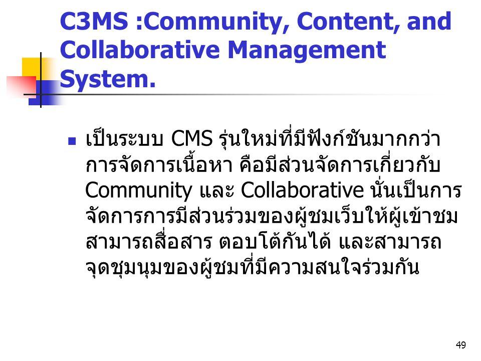 49 C3MS :Community, Content, and Collaborative Management System. เป็นระบบ CMS รุ่นใหม่ที่มีฟังก์ชันมากกว่า การจัดการเนื้อหา คือมีส่วนจัดการเกี่ยวกับ