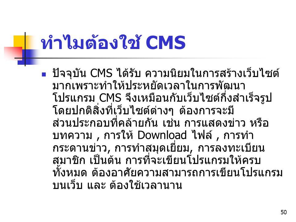 50 ทำไมต้องใช้ CMS ปัจจุบัน CMS ได้รับ ความนิยมในการสร้างเว็บไซต์ มากเพราะทำให้ประหยัดเวลาในการพัฒนา โปรแกรม CMS จึงเหมือนกับเว็บไซต์กึ่งสำเร็จรูป โดย