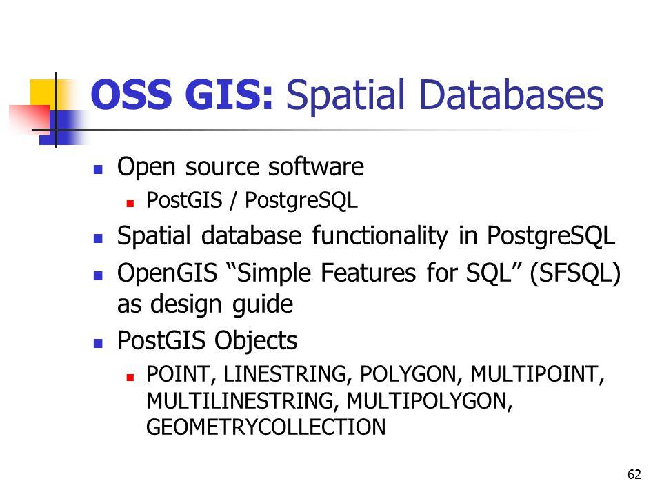 "62 OSS GIS: Spatial Databases Open source software PostGIS / PostgreSQL Spatial database functionality in PostgreSQL OpenGIS ""Simple Features for SQL"""