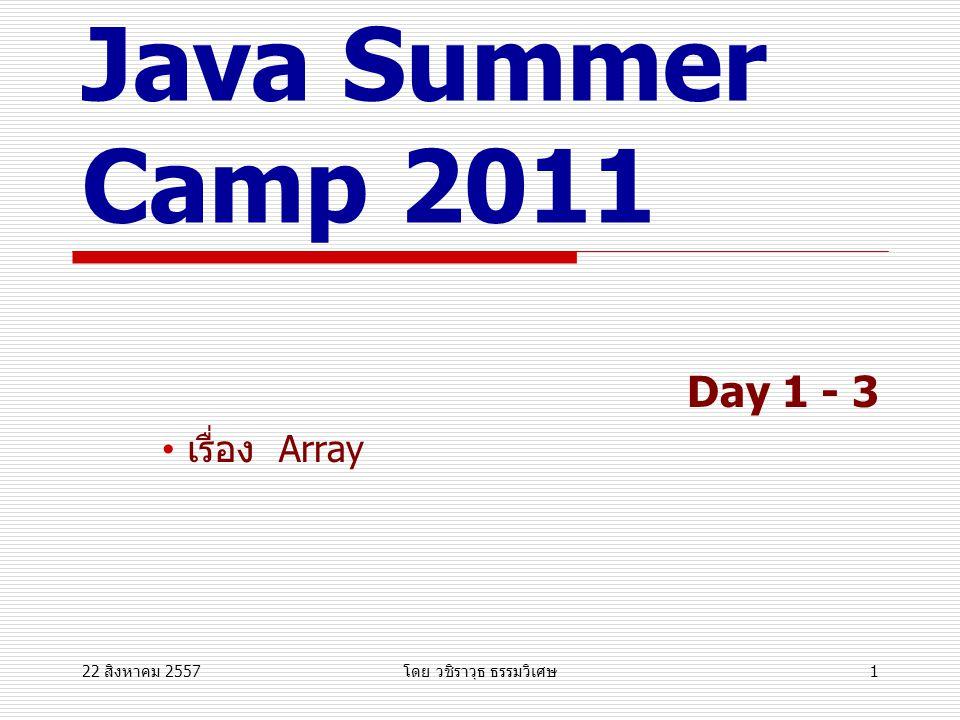 22 สิงหาคม 2557 22 สิงหาคม 2557 22 สิงหาคม 2557 โดย วชิราวุธ ธรรมวิเศษ 1 CS@KKU Java Summer Camp 2011 Day 1 - 3 เรื่อง Array