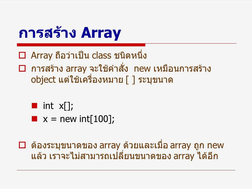 การสร้าง Array  Array ถือว่าเป็น class ชนิดหนึ่ง  การสร้าง array จะใช้คำสั่ง new เหมือนการสร้าง object แต่ใช้เครื่องหมาย [ ] ระบุขนาด int x[]; x = n