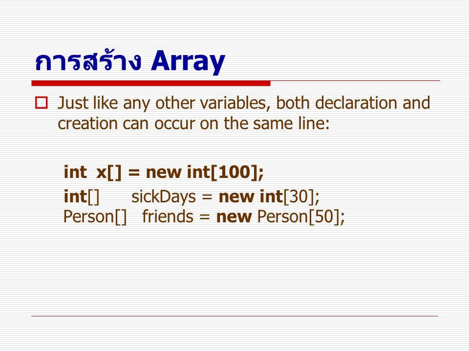 การสร้าง Array  Just like any other variables, both declaration and creation can occur on the same line: int x[] = new int[100]; int[] sickDays = new