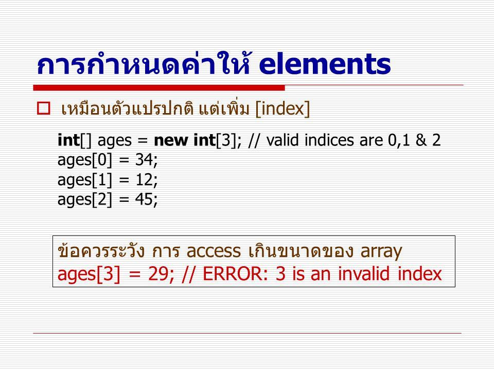 การกำหนดค่าให้ elements  เหมือนตัวแปรปกติ แต่เพิ่ม [index] int[] ages = new int[3]; // valid indices are 0,1 & 2 ages[0] = 34; ages[1] = 12; ages[2]