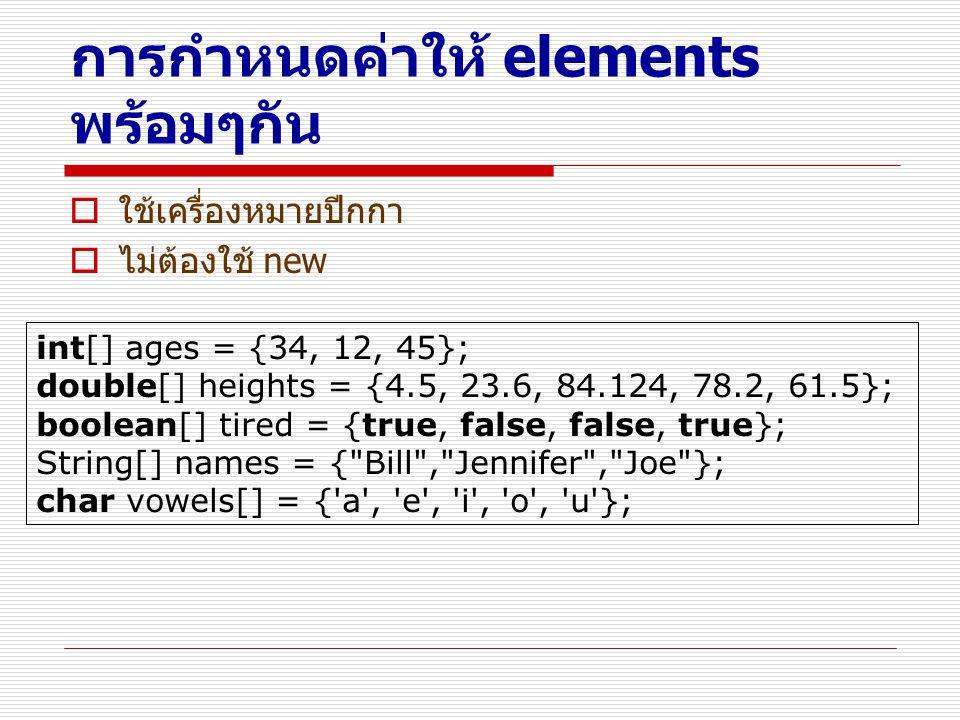 การกำหนดค่าให้ elements พร้อมๆกัน  ใช้เครื่องหมายปีกกา  ไม่ต้องใช้ new int[] ages = {34, 12, 45}; double[] heights = {4.5, 23.6, 84.124, 78.2, 61.5}