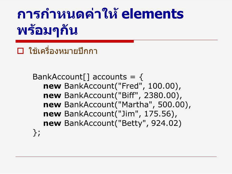การกำหนดค่าให้ elements พร้อมๆกัน  ใช้เครื่องหมายปีกกา BankAccount[] accounts = { new BankAccount(