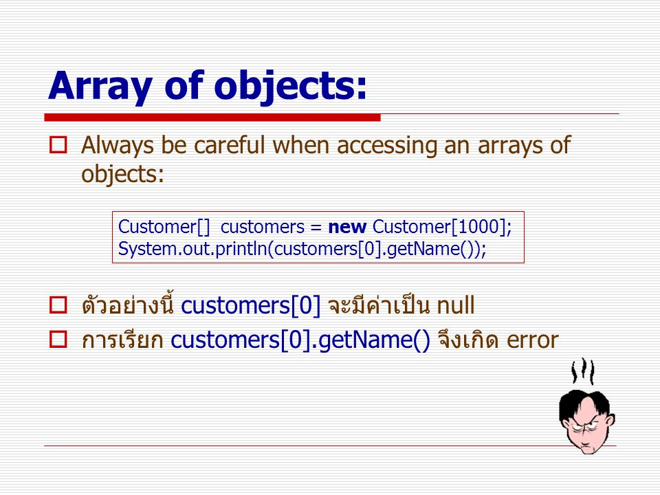 Array of objects:  Always be careful when accessing an arrays of objects:  ตัวอย่างนี้ customers[0] จะมีค่าเป็น null  การเรียก customers[0].getName() จึงเกิด error Customer[] customers = new Customer[1000]; System.out.println(customers[0].getName());