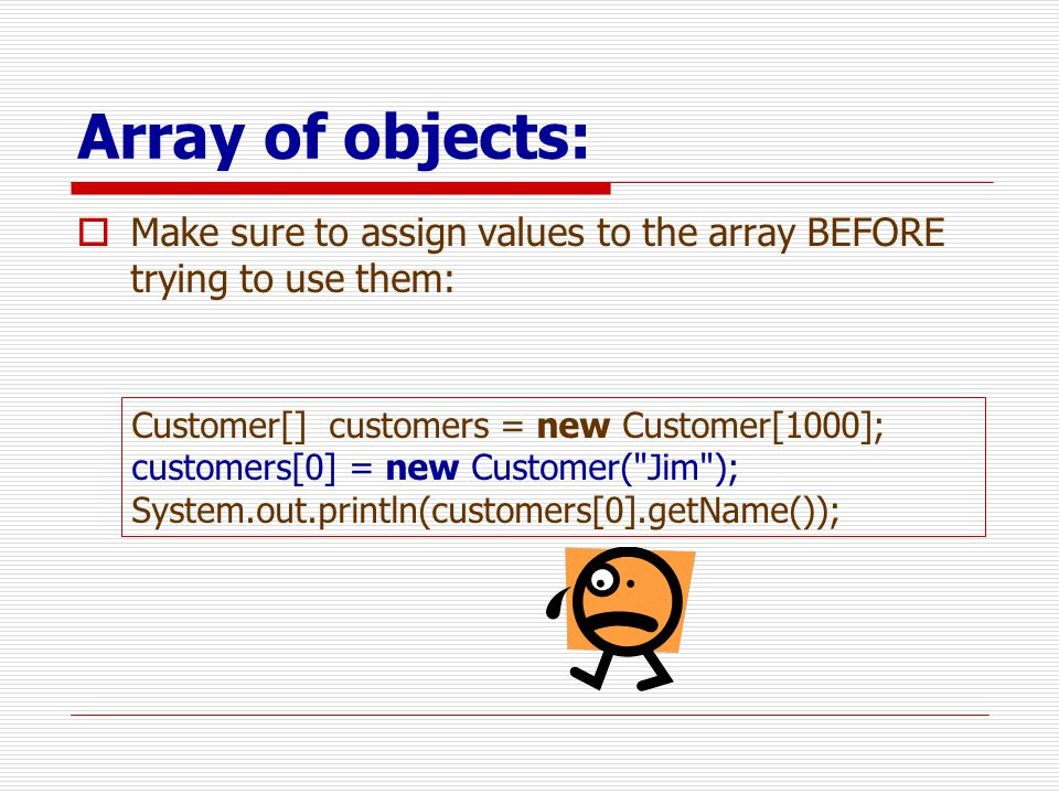 Array of objects:  Make sure to assign values to the array BEFORE trying to use them: Customer[] customers = new Customer[1000]; customers[0] = new Customer( Jim ); System.out.println(customers[0].getName());