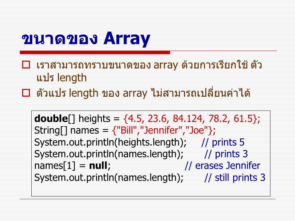 ขนาดของ Array  เราสามารถทราบขนาดของ array ด้วยการเรียกใช้ ตัว แปร length  ตัวแปร length ของ array ไม่สามารถเปลี่ยนค่าได้ double[] heights = {4.5, 23