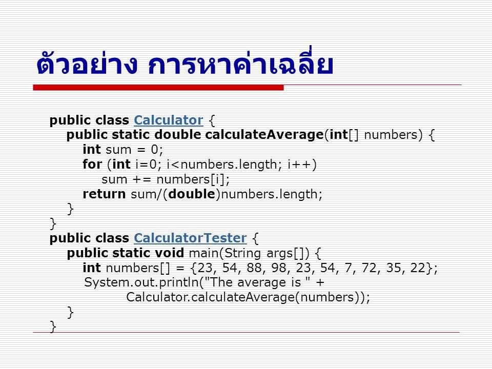 ตัวอย่าง การหาค่าเฉลี่ย public class Calculator { public static double calculateAverage(int[] numbers) { int sum = 0; for (int i=0; i<numbers.length;