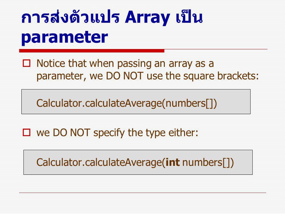 การส่งตัวแปร Array เป็น parameter  Notice that when passing an array as a parameter, we DO NOT use the square brackets: Calculator.calculateAverage(n