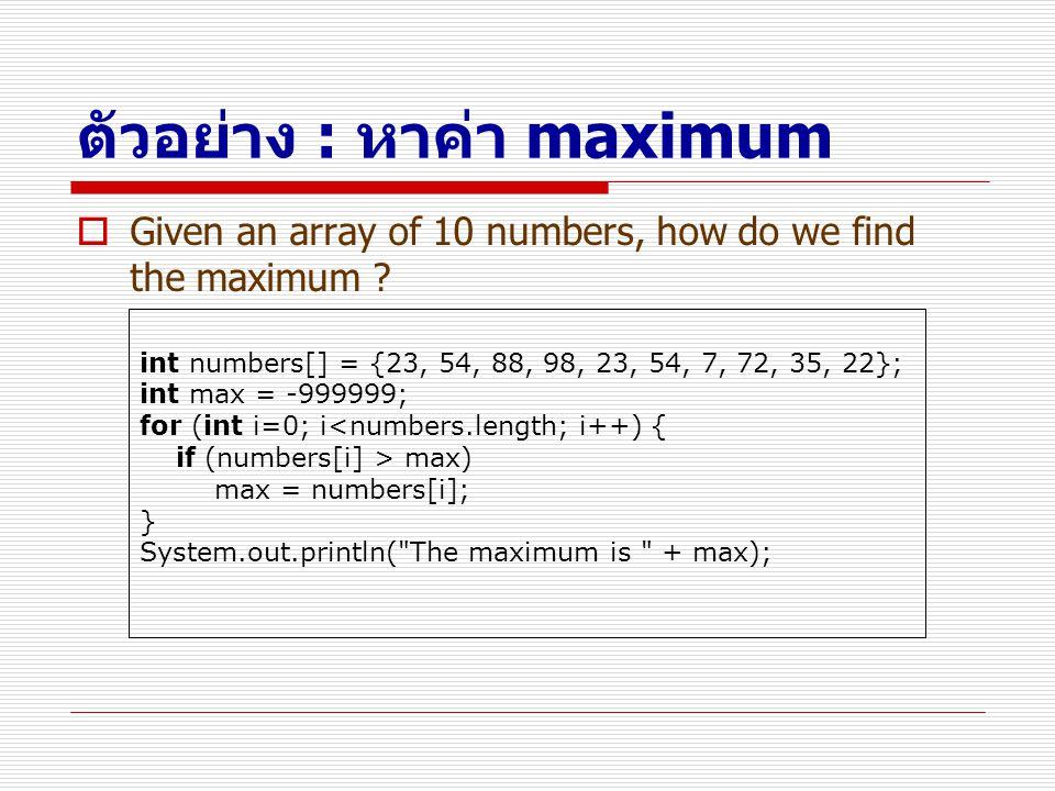 ตัวอย่าง : หาค่า maximum  Given an array of 10 numbers, how do we find the maximum ? int numbers[] = {23, 54, 88, 98, 23, 54, 7, 72, 35, 22}; int max
