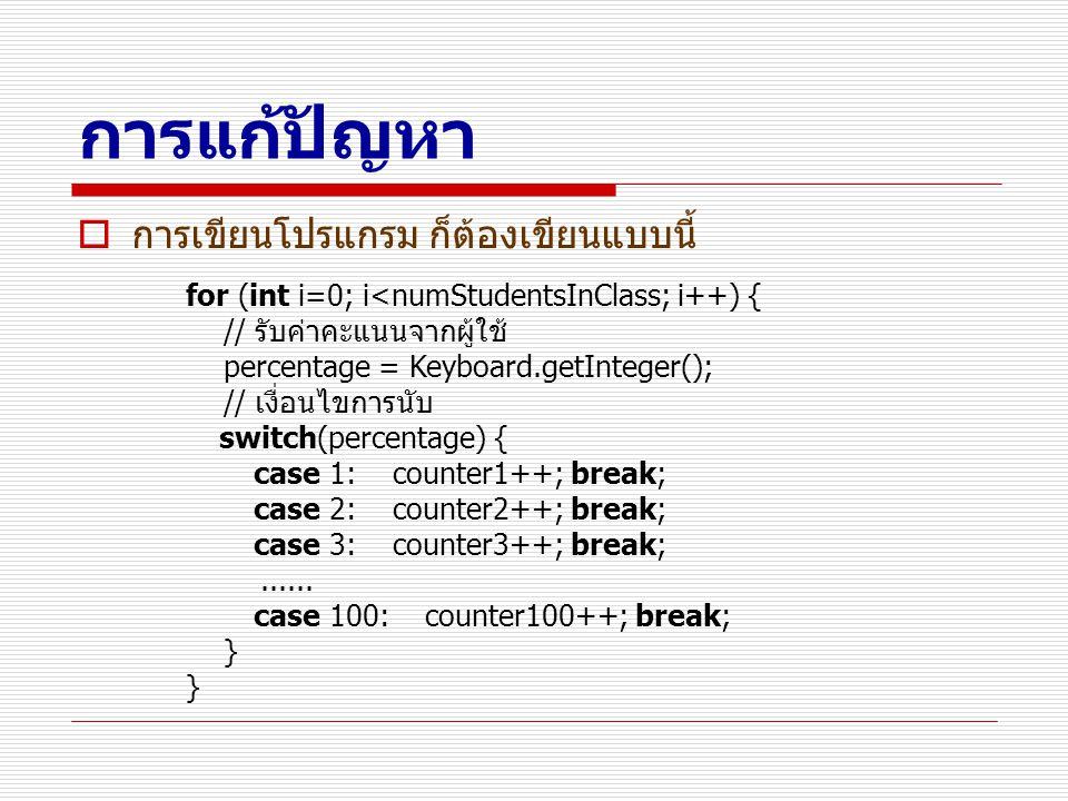 การแก้ปัญหา  การเขียนโปรแกรม ก็ต้องเขียนแบบนี้ for (int i=0; i<numStudentsInClass; i++) { // รับค่าคะแนนจากผู้ใช้ percentage = Keyboard.getInteger();