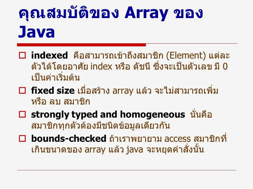 คุณสมบัติของ Array ของ Java  indexed คือสามารถเข้าถึงสมาชิก (Element) แต่ละ ตัวได้โดยอาศัย index หรือ ดัชนี ซึ่งจะเป็นตัวเลข มี 0 เป็นค่าเริ่มต้น  f