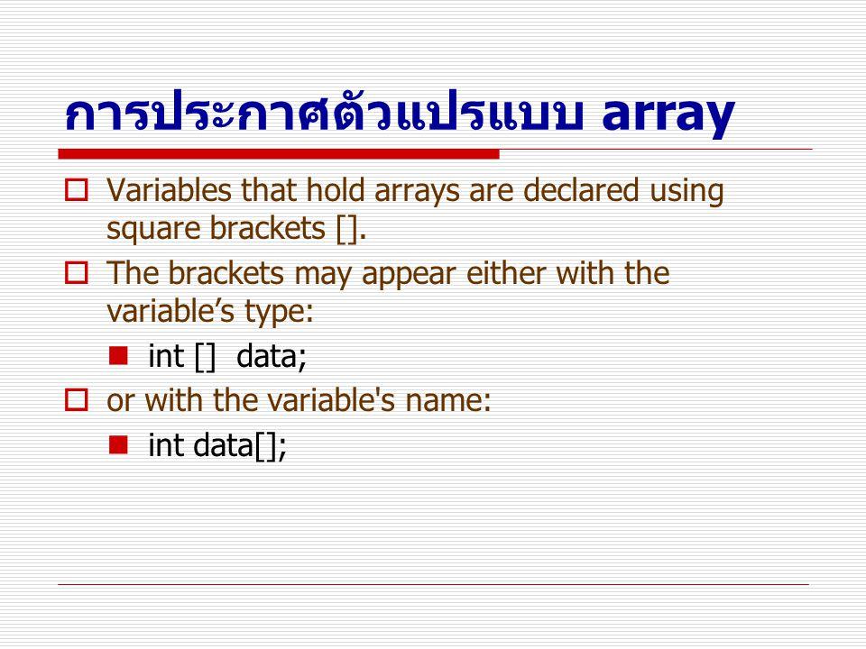 การสร้าง Array  Array ถือว่าเป็น class ชนิดหนึ่ง  การสร้าง array จะใช้คำสั่ง new เหมือนการสร้าง object แต่ใช้เครื่องหมาย [ ] ระบุขนาด int x[]; x = new int[100];  ต้องระบุขนาดของ array ด้วยและเมื่อ array ถูก new แล้ว เราจะไม่สามารถเปลี่ยนขนาดของ array ได้อีก