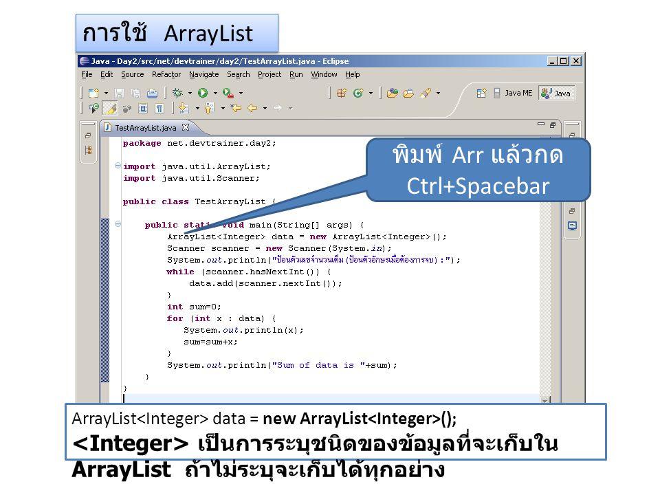 การใช้ ArrayList พิมพ์ Arr แล้วกด Ctrl+Spacebar ArrayList data = new ArrayList (); เป็นการระบุชนิดของข้อมูลที่จะเก็บใน ArrayList ถ้าไม่ระบุจะเก็บได้ทุกอย่าง
