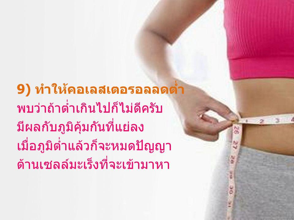 9) ทำให้คอเลสเตอรอลลดต่ำ พบว่าถ้าต่ำเกินไปก็ไม่ดีครับ มีผลกับภูมิคุ้มกันที่แย่ลง เมื่อภูมิต่ำแล้วก็จะหมดปัญญา ต้านเซลล์มะเร็งที่จะเข้ามาหา