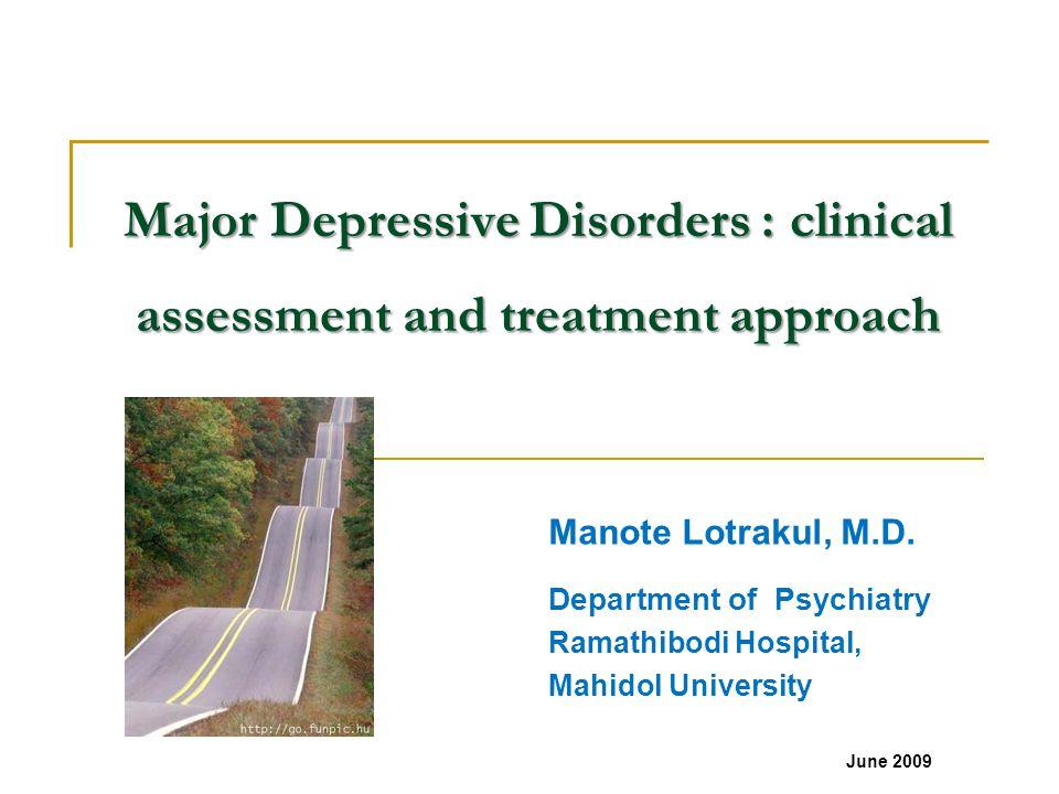 Major Depressive Disorders : clinical assessment and treatment approach Manote Lotrakul, M.D. Department of Psychiatry Ramathibodi Hospital, Mahidol U
