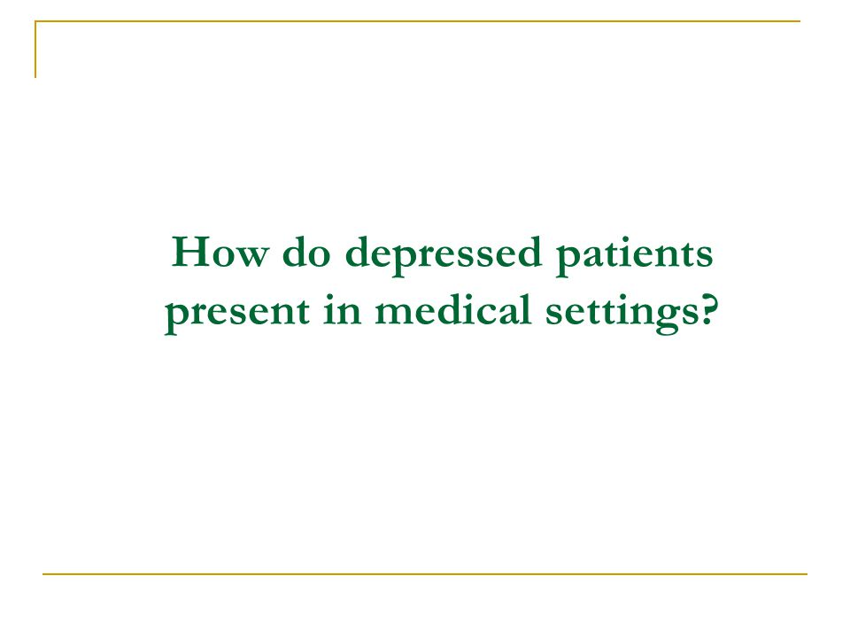 How do depressed patients present in medical settings?