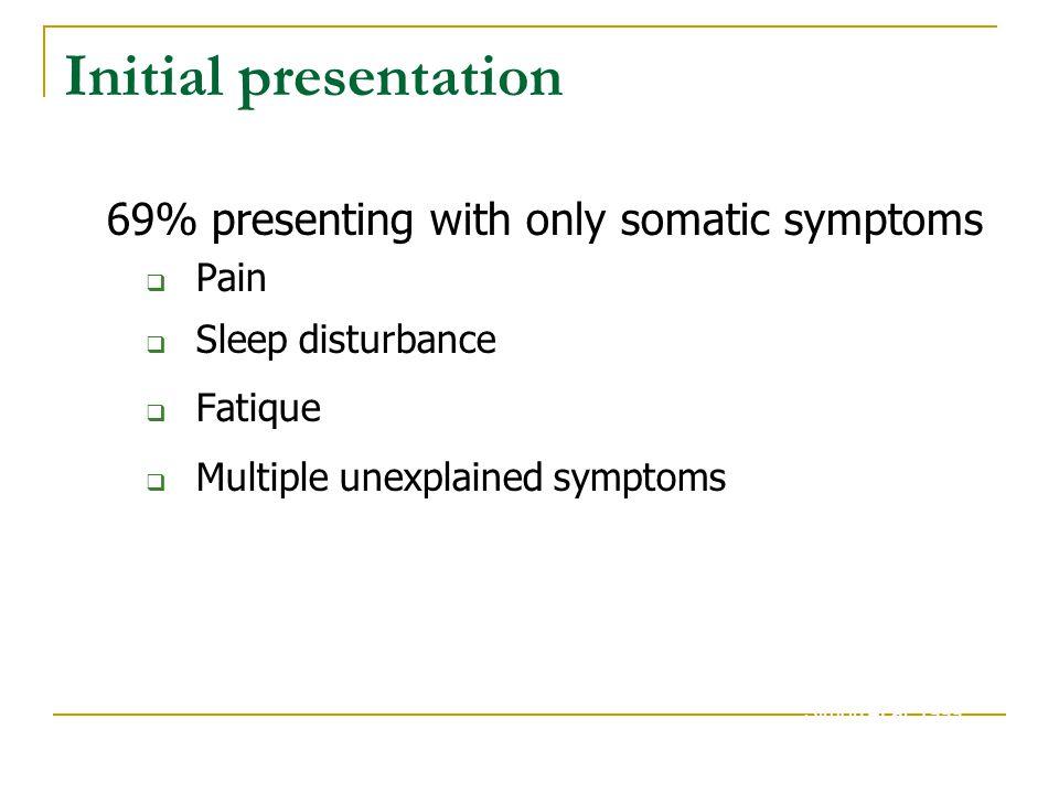 Initial presentation 69% presenting with only somatic symptoms  Pain  Sleep disturbance  Fatique  Multiple unexplained symptoms Simon et al. 1999