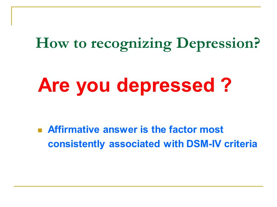 How to recognizing Depression? Are you depressed ? Affirmative answer is the factor most consistently associated with DSM-IV criteria