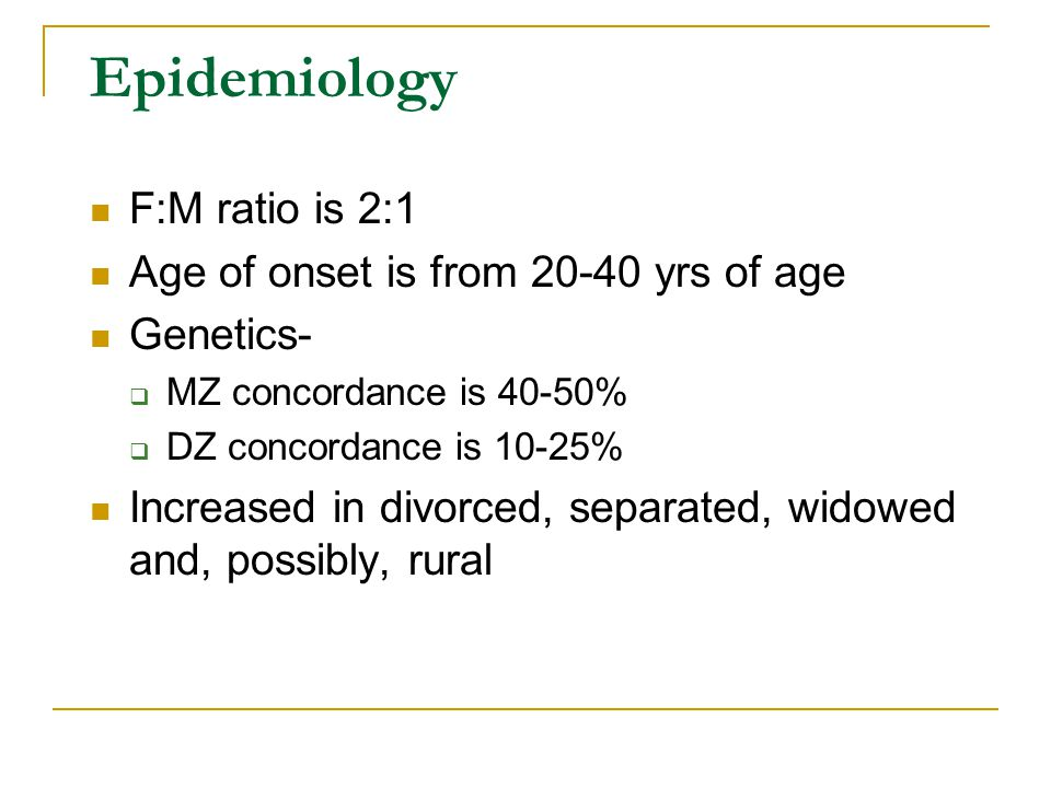Epidemiology F:M ratio is 2:1 Age of onset is from 20-40 yrs of age Genetics-  MZ concordance is 40-50%  DZ concordance is 10-25% Increased in divor