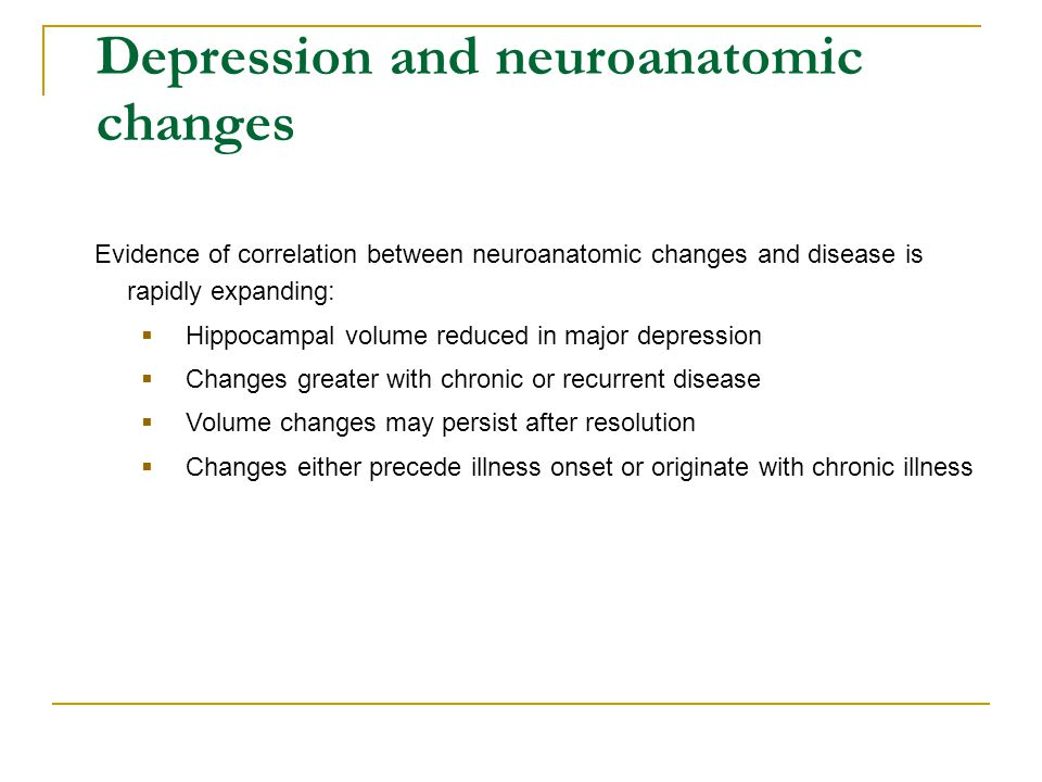 Depression and neuroanatomic changes Evidence of correlation between neuroanatomic changes and disease is rapidly expanding:  Hippocampal volume redu