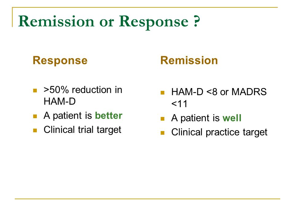 Remission or Response ? Response >50% reduction in HAM-D A patient is better Clinical trial target Remission HAM-D <8 or MADRS <11 A patient is well C