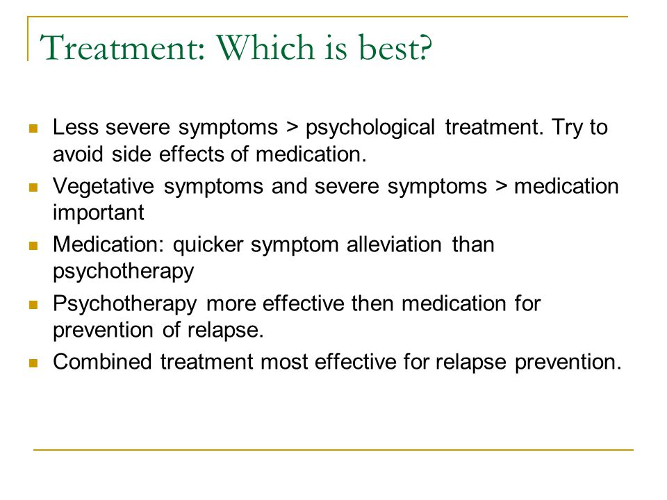 Treatment: Which is best? Less severe symptoms > psychological treatment. Try to avoid side effects of medication. Vegetative symptoms and severe symp