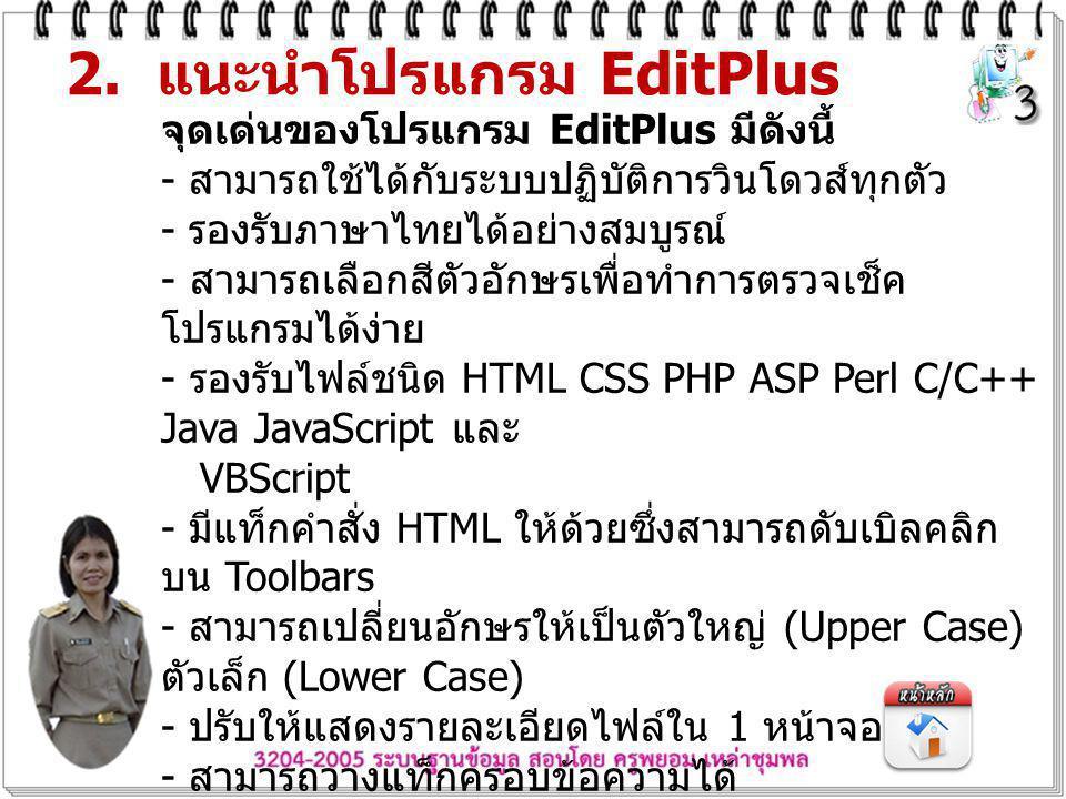 2. แนะนำโปรแกรม EditPlus จุดเด่นของโปรแกรม EditPlus มีดังนี้ - สามารถใช้ได้กับระบบปฏิบัติการวินโดวส์ทุกตัว - รองรับภาษาไทยได้อย่างสมบูรณ์ - สามารถเลือ