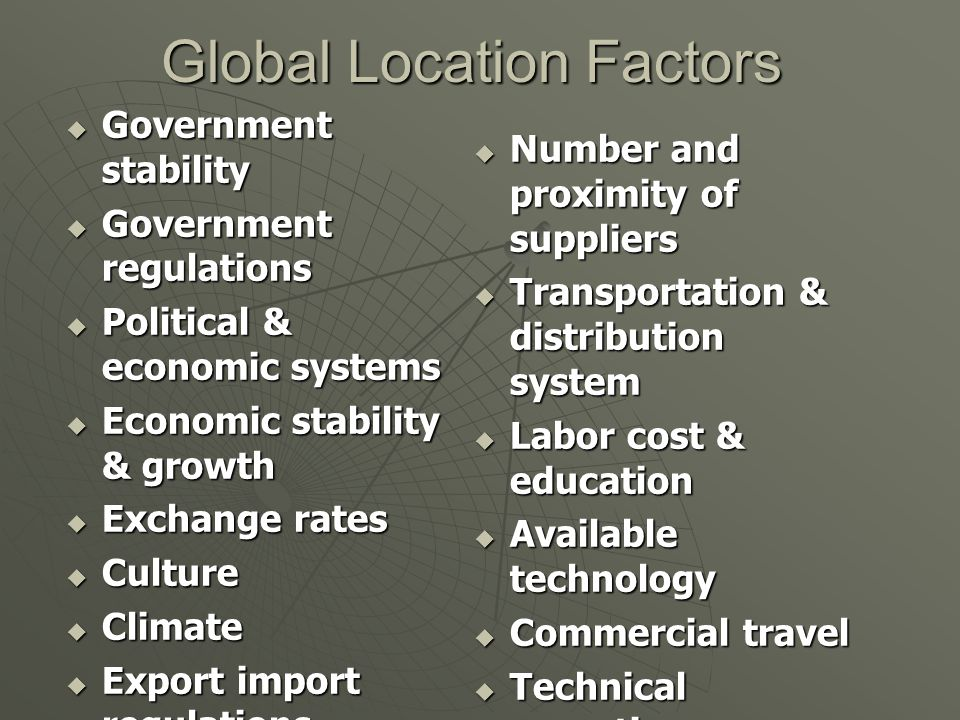 Global Location Factors  Government stability  Government regulations  Political & economic systems  Economic stability & growth  Exchange rates  Culture  Climate  Export import regulations  Duties & tariffs  Raw material availability  Number and proximity of suppliers  Transportation & distribution system  Labor cost & education  Available technology  Commercial travel  Technical expertise  Cross-border trade regulations  Group trade agreements
