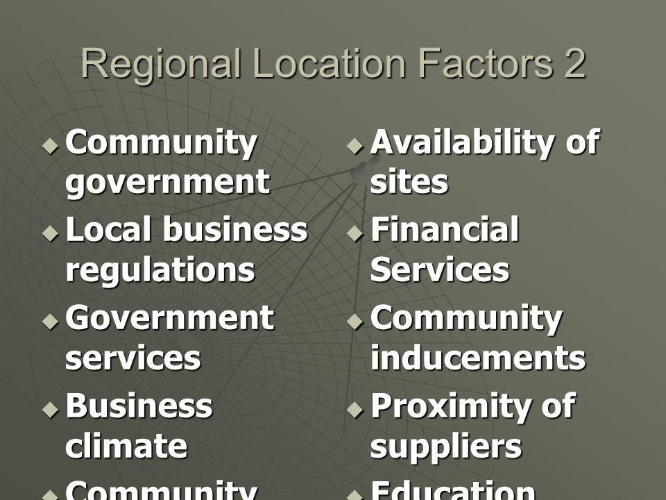 Regional Location Factors 1  Labor (availability, education, cost & unions)  Proximity of customers  Number of customers  Construction/ leasing costs  Land costs  Modes and quality of transportatio n  Transportatio n costs  Incentive packages  Governmental regulations  Environmenta l regulations  Raw material availability  Commercial travel  Climate  Infrastructure  Quality of life