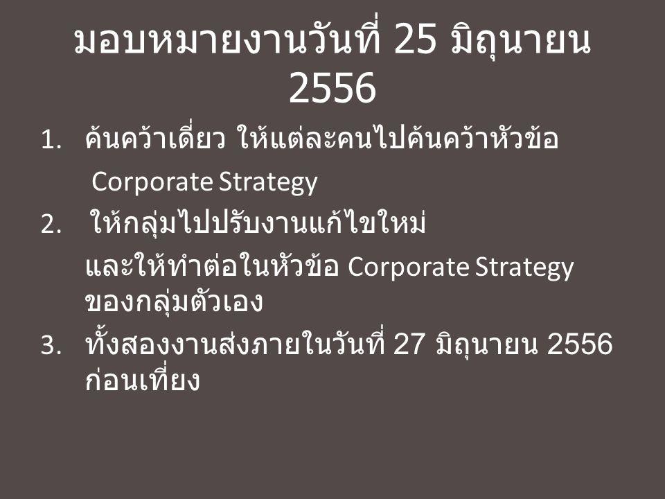 มอบหมายงานวันที่ 25 มิถุนายน 2556 1. ค้นคว้าเดี่ยว ให้แต่ละคนไปค้นคว้าหัวข้อ Corporate Strategy 2. ให้กลุ่มไปปรับงานแก้ไขใหม่ และให้ทำต่อในหัวข้อ Corp