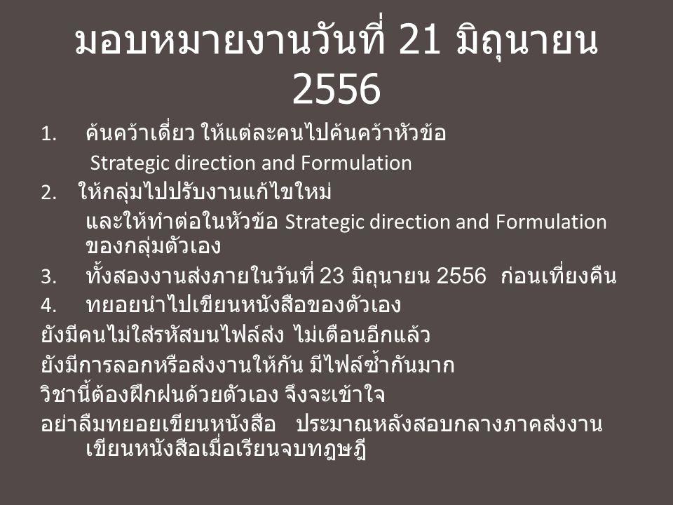 มอบหมายงานวันที่ 21 มิถุนายน 2556 1. ค้นคว้าเดี่ยว ให้แต่ละคนไปค้นคว้าหัวข้อ Strategic direction and Formulation 2. ให้กลุ่มไปปรับงานแก้ไขใหม่ และให้ท