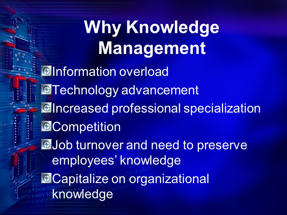 Why Knowledge Management Information overload Technology advancement Increased professional specialization Competition Job turnover and need to preser