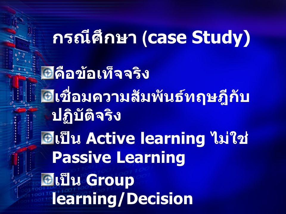 กรณีศึกษา (case Study) คือข้อเท็จจริง เชื่อมความสัมพันธ์ทฤษฎีกับ ปฏิบัติจริง เป็น Active learning ไม่ใช่ Passive Learning เป็น Group learning/Decision