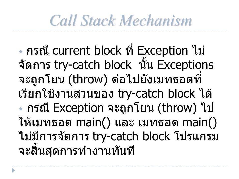 Call Stack Mechanism  กรณี current block ที่ Exception ไม่ จัดการ try-catch block นั้น Exceptions จะถูกโยน (throw) ต่อไปยังเมทธอดที่ เรียกใช้งานส่วนของ try-catch block ได้  กรณี Exception จะถูกโยน (throw) ไป ให้เมทธอด main() และ เมทธอด main() ไม่มีการจัดการ try-catch block โปรแกรม จะสิ้นสุดการทำงานทันที