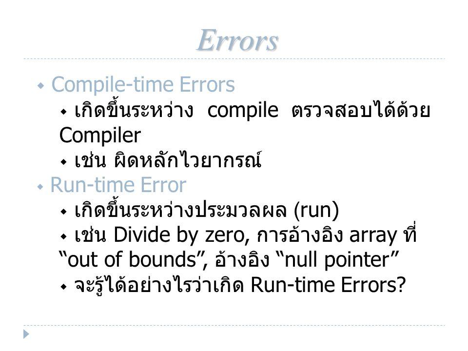 Errors  Compile-time Errors  เกิดขึ้นระหว่าง compile ตรวจสอบได้ด้วย Compiler  เช่น ผิดหลักไวยากรณ์  Run-time Error  เกิดขึ้นระหว่างประมวลผล (run)  เช่น Divide by zero, การอ้างอิง array ที่ out of bounds , อ้างอิง null pointer  จะรู้ได้อย่างไรว่าเกิด Run-time Errors?